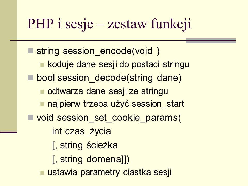 PHP i sesje – zestaw funkcji array session_get_cookie_params(void) zwraca parametry ciasteczka sesji lifetime – czas życia sesji path – ścieżka dla sesji domain – domena ciasteczka secure – ciasteczko może być przesyłane tylko poprzez biezpieczne połączenie