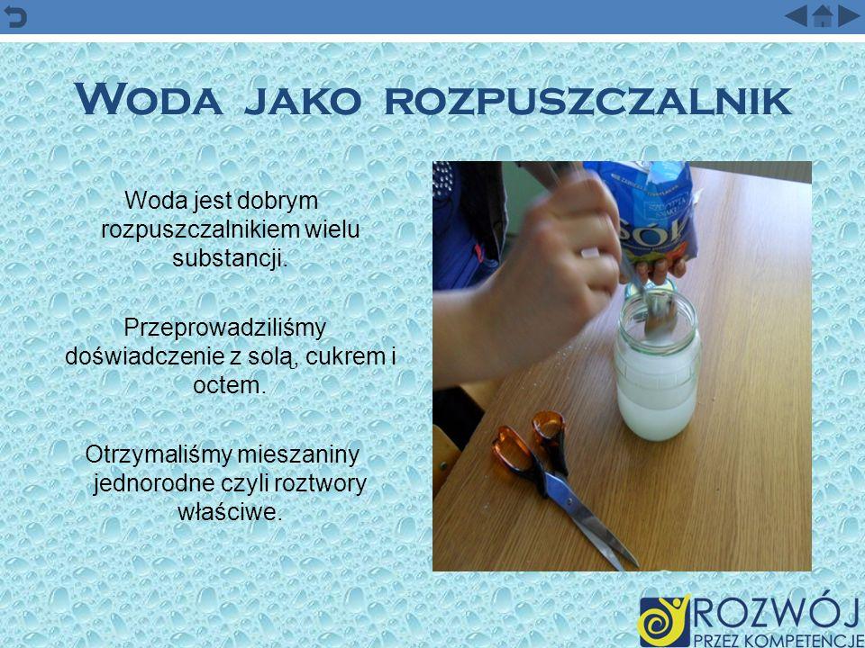 Woda jako rozpuszczalnik Woda jest dobrym rozpuszczalnikiem wielu substancji. Przeprowadziliśmy doświadczenie z solą, cukrem i octem. Otrzymaliśmy mie