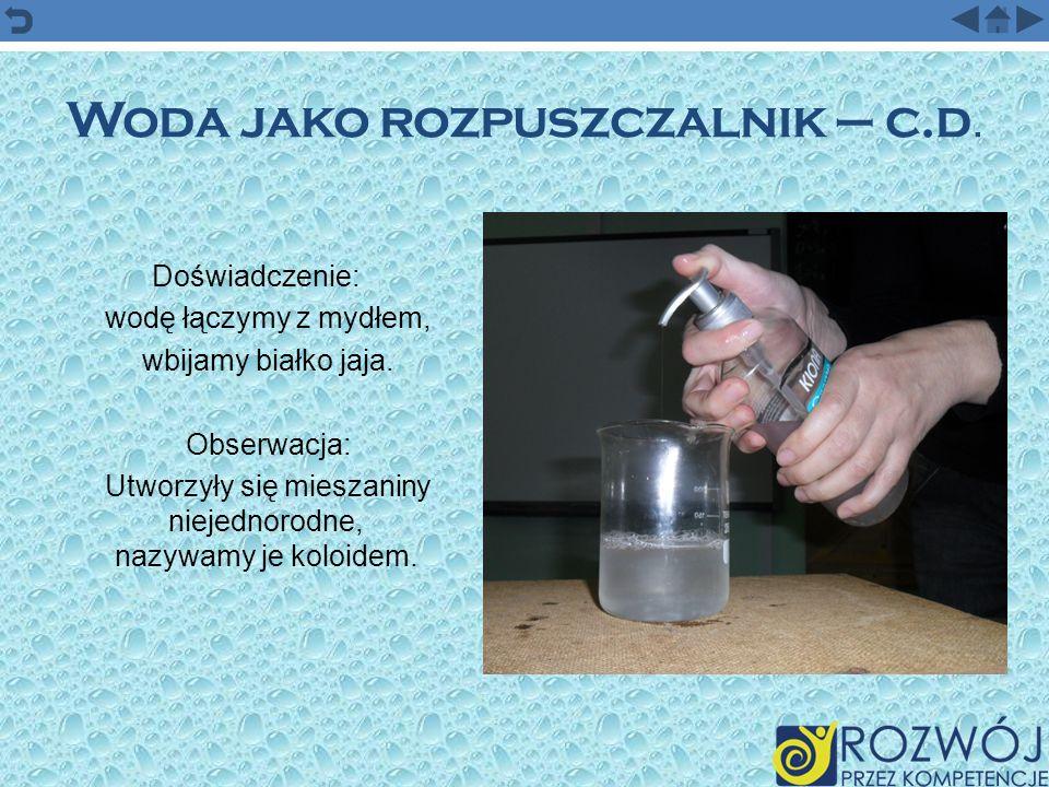 Woda jako rozpuszczalnik – c.d. Doświadczenie: wodę łączymy z mydłem, wbijamy białko jaja. Obserwacja: Utworzyły się mieszaniny niejednorodne, nazywam