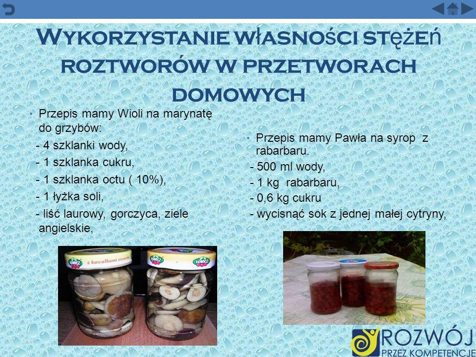 Wykorzystanie w ł asno ś ci st ęż e ń roztworów w przetworach domowych Przepis mamy Wioli na marynatę do grzybów: - 4 szklanki wody, - 1 szklanka cukr