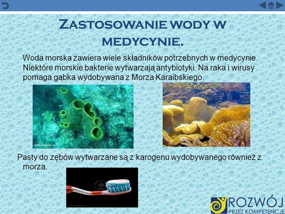 Zastosowanie wody w medycynie. Woda morska zawiera wiele składników potrzebnych w medycynie. Niektóre morskie bakterie wytwarzają antybiotyki. Na raka