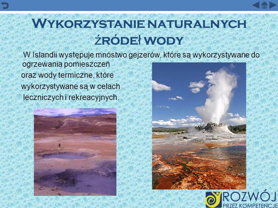 Wykorzystanie naturalnych ź róde ł wody W Islandii występuje mnóstwo gejzerów, które są wykorzystywane do ogrzewania pomieszczeń oraz wody termiczne,
