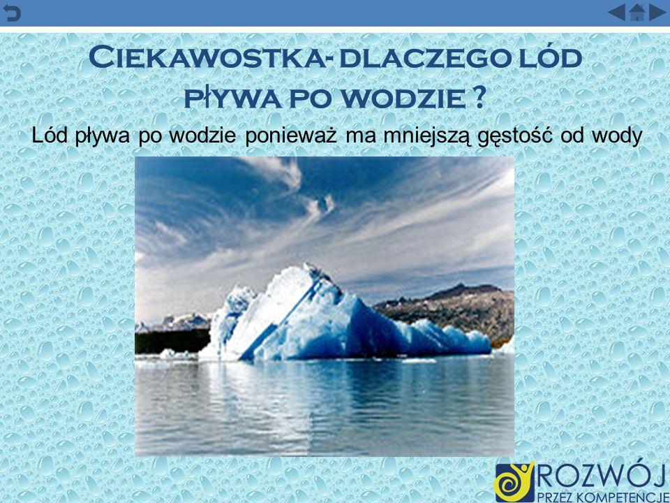 Ciekawostka- dlaczego lód p ł ywa po wodzie ? Lód pływa po wodzie ponieważ ma mniejszą gęstość od wody