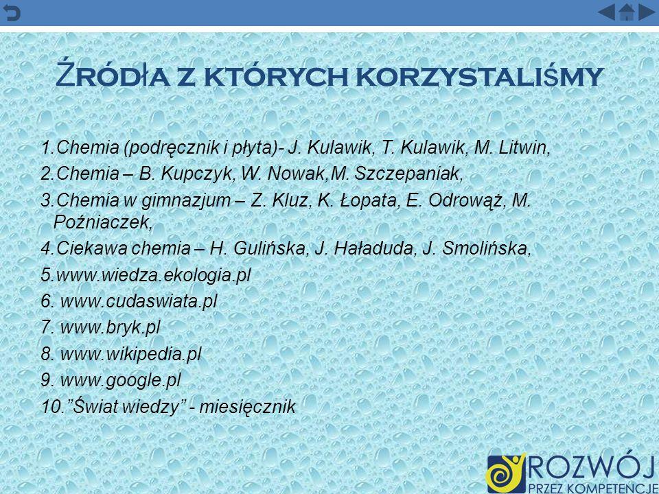 Ź ród ł a z których korzystali ś my 1.Chemia (podręcznik i płyta)- J. Kulawik, T. Kulawik, M. Litwin, 2.Chemia – B. Kupczyk, W. Nowak,M. Szczepaniak,