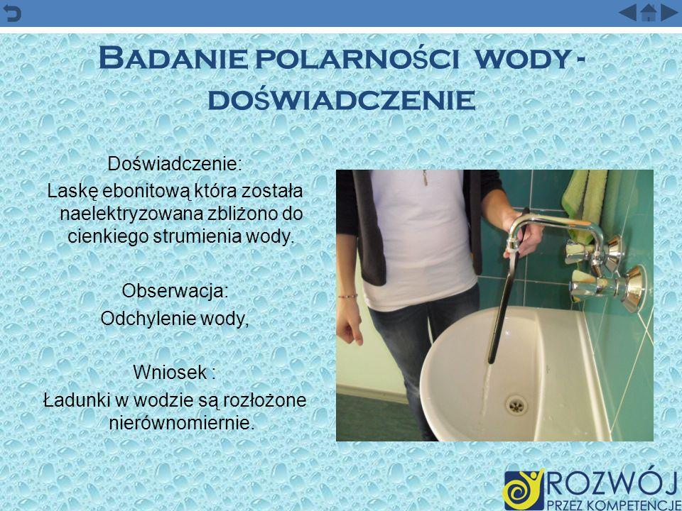 Badanie polarno ś ci wody - do ś wiadczenie Doświadczenie: Laskę ebonitową która została naelektryzowana zbliżono do cienkiego strumienia wody. Obserw