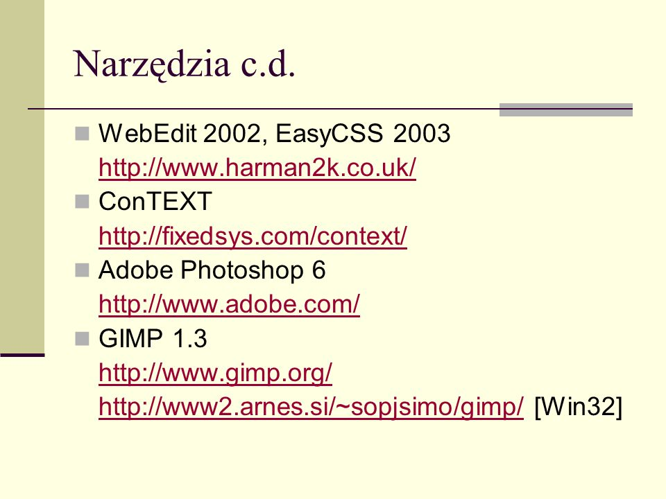 Narzędzia c.d. WebEdit 2002, EasyCSS 2003 http://www.harman2k.co.uk/ ConTEXT http://fixedsys.com/context/ Adobe Photoshop 6 http://www.adobe.com/ GIMP