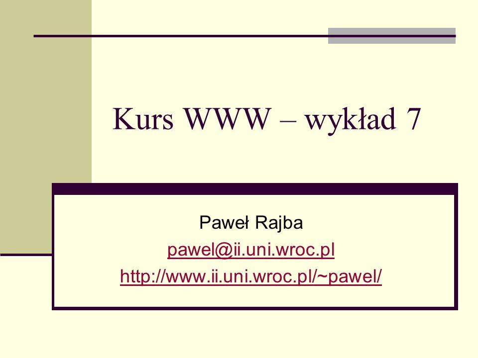 Kurs WWW – wykład 7 Paweł Rajba pawel@ii.uni.wroc.pl http://www.ii.uni.wroc.pl/~pawel/