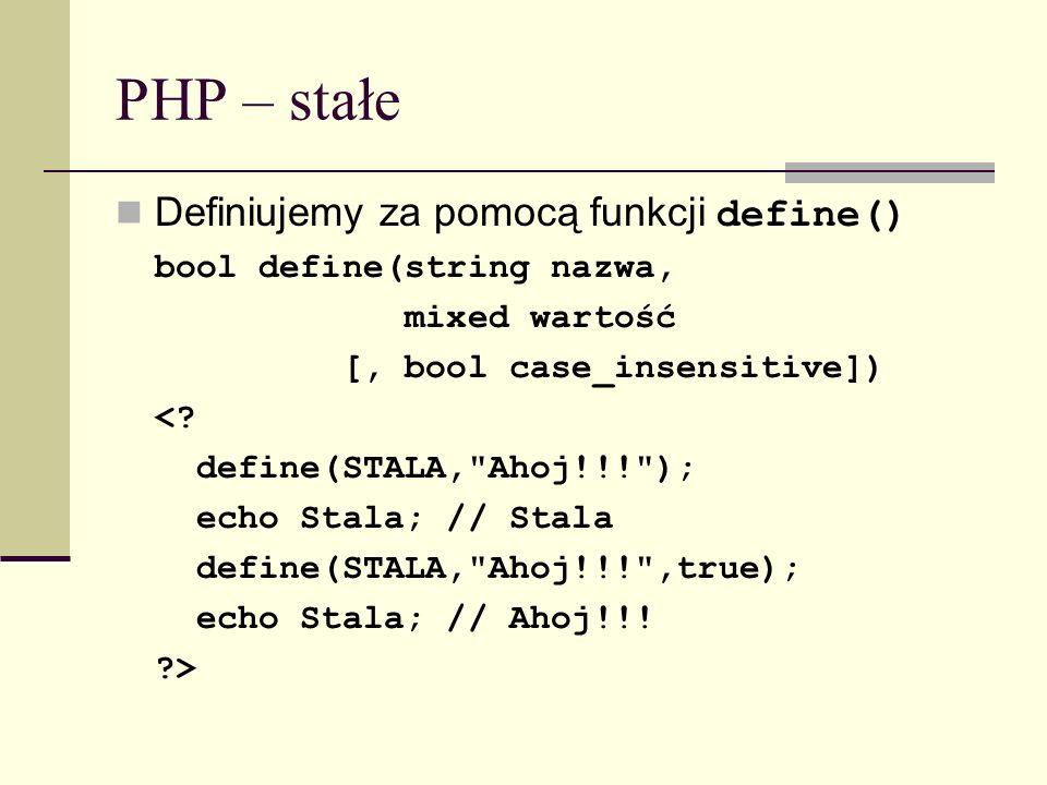 PHP – stałe Definiujemy za pomocą funkcji define() bool define(string nazwa, mixed wartość [, bool case_insensitive]) <? define(STALA,