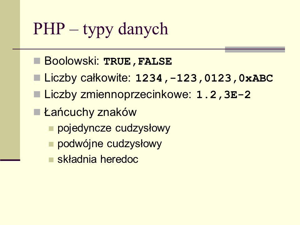 PHP – typy danych Boolowski: TRUE,FALSE Liczby całkowite: 1234,-123,0123,0xABC Liczby zmiennoprzecinkowe: 1.2,3E-2 Łańcuchy znaków pojedyncze cudzysło