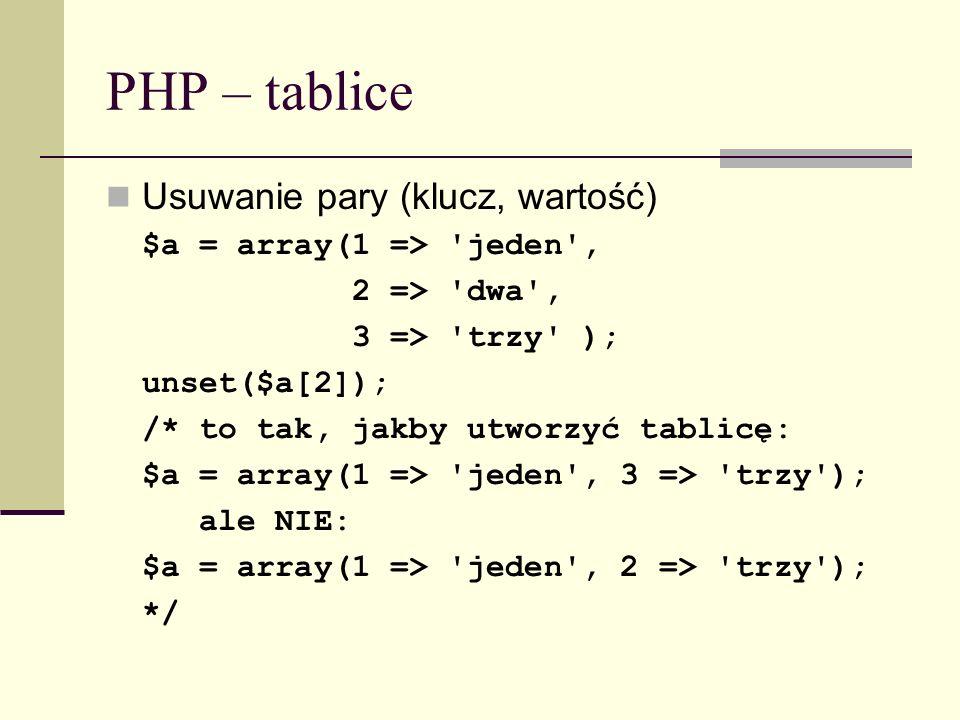 PHP – tablice Usuwanie pary (klucz, wartość) $a = array(1 => 'jeden', 2 => 'dwa', 3 => 'trzy' ); unset($a[2]); /* to tak, jakby utworzyć tablicę: $a =