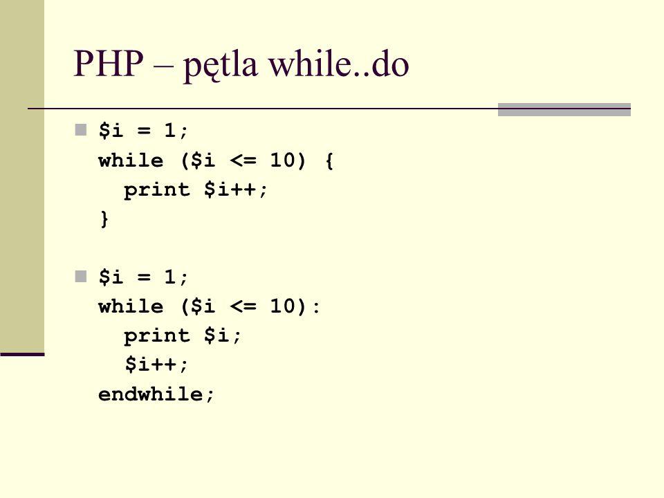 PHP – pętla while..do $i = 1; while ($i <= 10) { print $i++; } $i = 1; while ($i <= 10): print $i; $i++; endwhile;