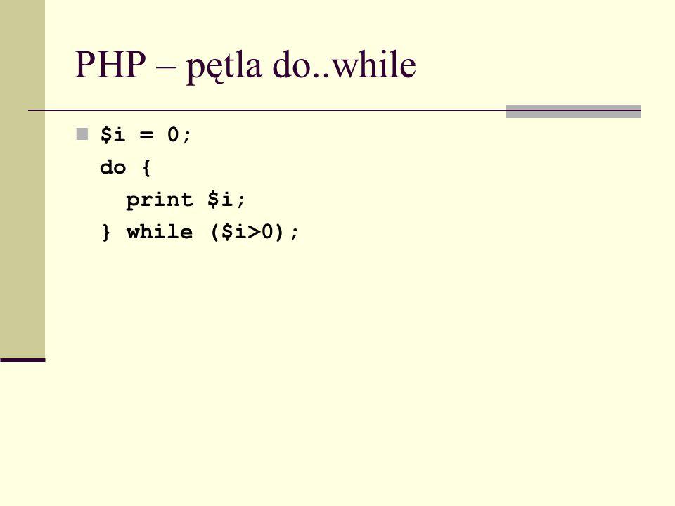 PHP – pętla do..while $i = 0; do { print $i; } while ($i>0);
