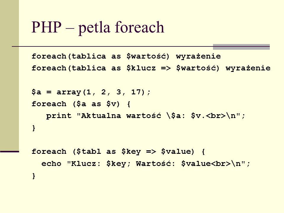 PHP – petla foreach foreach(tablica as $wartość) wyrażenie foreach(tablica as $klucz => $wartość) wyrażenie $a = array(1, 2, 3, 17); foreach ($a as $v