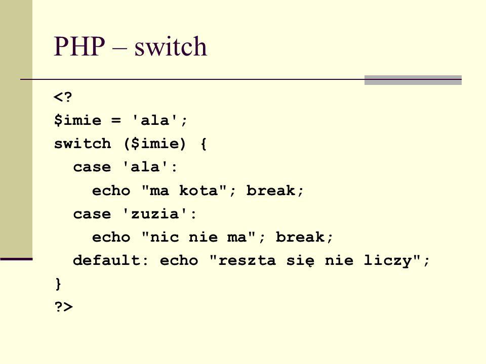 PHP – switch <? $imie = 'ala'; switch ($imie) { case 'ala': echo