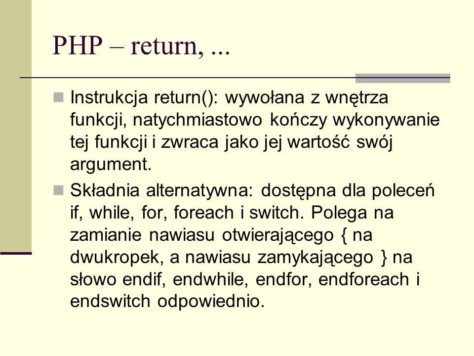 PHP – return,... Instrukcja return(): wywołana z wnętrza funkcji, natychmiastowo kończy wykonywanie tej funkcji i zwraca jako jej wartość swój argumen