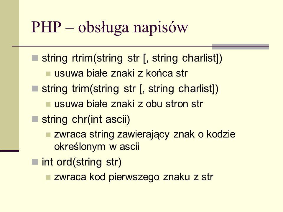 PHP – obsługa napisów string rtrim(string str [, string charlist]) usuwa białe znaki z końca str string trim(string str [, string charlist]) usuwa bia