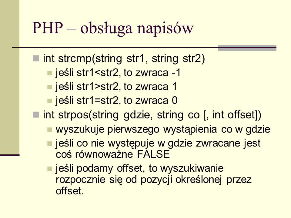 PHP – obsługa napisów int strcmp(string str1, string str2) jeśli str1<str2, to zwraca -1 jeśli str1>str2, to zwraca 1 jeśli str1=str2, to zwraca 0 int