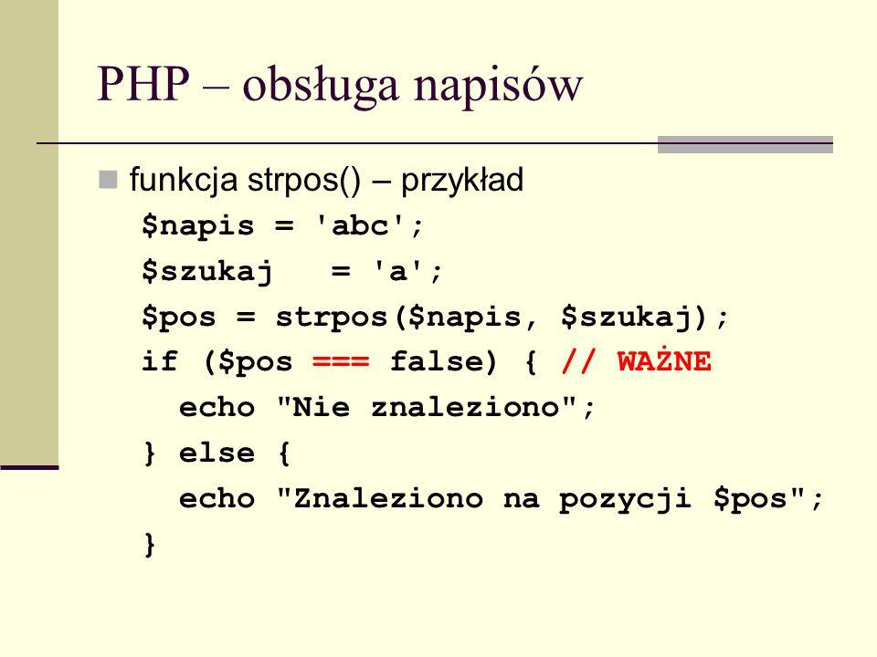 PHP – obsługa napisów funkcja strpos() – przykład $napis = 'abc'; $szukaj = 'a'; $pos = strpos($napis, $szukaj); if ($pos === false) { // WAŻNE echo