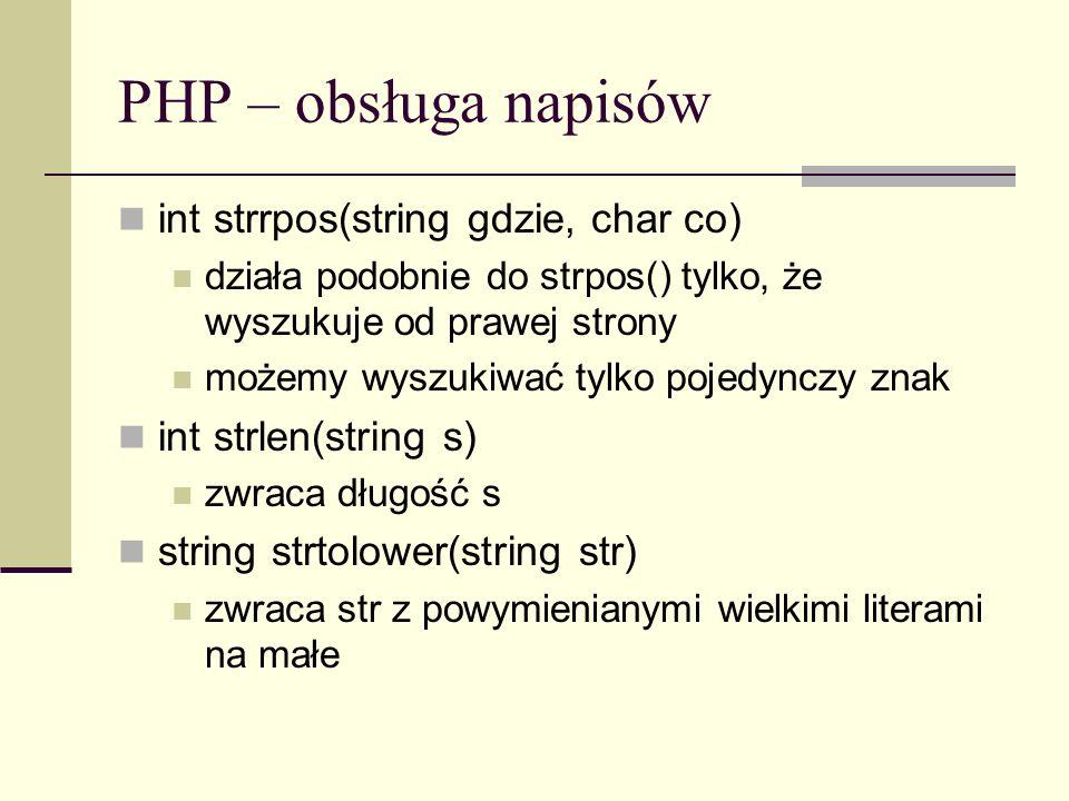 PHP – obsługa napisów int strrpos(string gdzie, char co) działa podobnie do strpos() tylko, że wyszukuje od prawej strony możemy wyszukiwać tylko poje