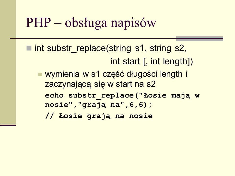 PHP – obsługa napisów int substr_replace(string s1, string s2, int start [, int length]) wymienia w s1 część długości length i zaczynającą się w start