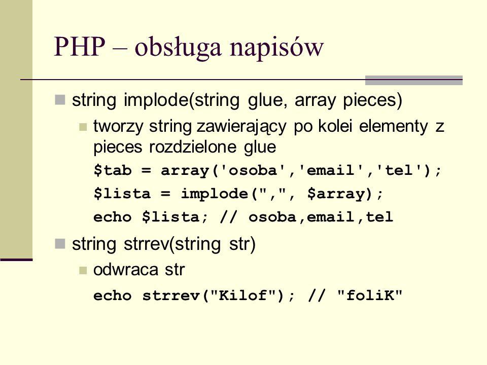 PHP – obsługa napisów string implode(string glue, array pieces) tworzy string zawierający po kolei elementy z pieces rozdzielone glue $tab = array('os