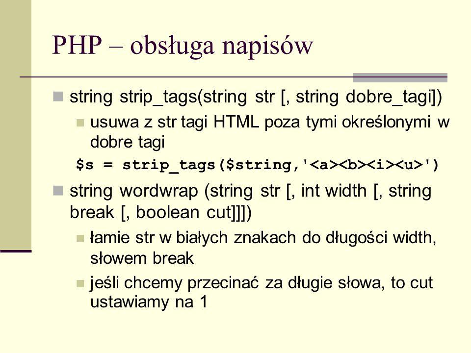 PHP – obsługa napisów string strip_tags(string str [, string dobre_tagi]) usuwa z str tagi HTML poza tymi określonymi w dobre tagi $s = strip_tags($st
