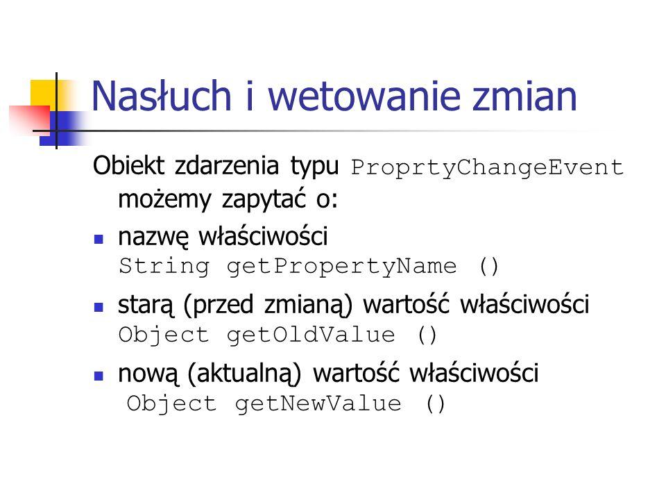 Nasłuch i wetowanie zmian Obiekt zdarzenia typu ProprtyChangeEvent możemy zapytać o: nazwę właściwości String getPropertyName () starą (przed zmianą) wartość właściwości Object getOldValue () nową (aktualną) wartość właściwości Object getNewValue ()