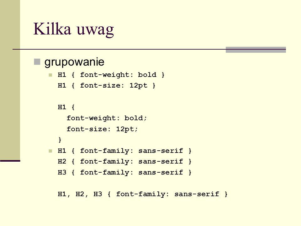 Kilka uwag grupowanie H1 { font-weight: bold } H1 { font-size: 12pt } H1 { font-weight: bold; font-size: 12pt; } H1 { font-family: sans-serif } H2 { font-family: sans-serif } H3 { font-family: sans-serif } H1, H2, H3 { font-family: sans-serif }