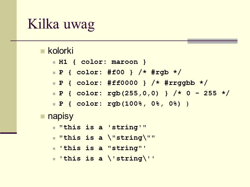 Kilka uwag kolorki H1 { color: maroon } P { color: #f00 } /* #rgb */ P { color: #ff0000 } /* #rrggbb */ P { color: rgb(255,0,0) } /* 0 - 255 */ P { co