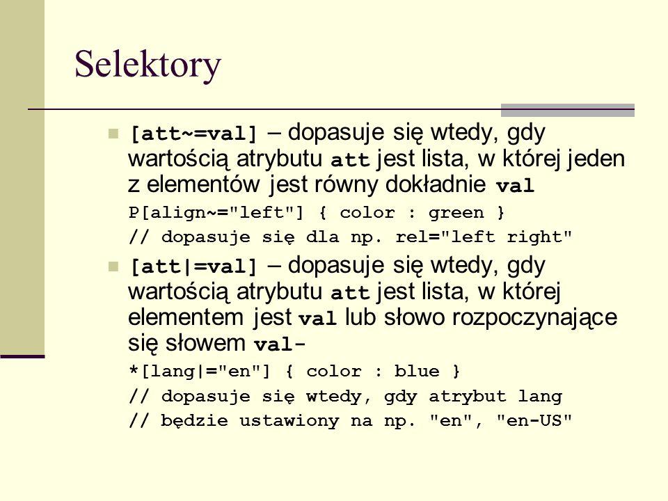 Selektory [att~=val] – dopasuje się wtedy, gdy wartością atrybutu att jest lista, w której jeden z elementów jest równy dokładnie val P[align~= left ] { color : green } // dopasuje się dla np.