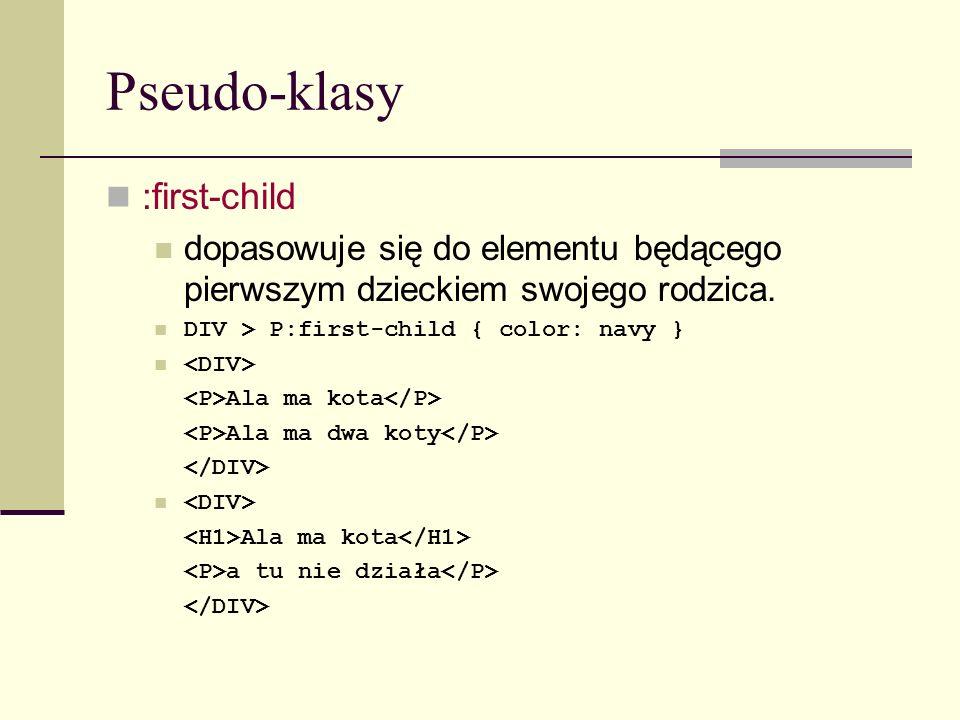 Pseudo-klasy :first-child dopasowuje się do elementu będącego pierwszym dzieckiem swojego rodzica. DIV > P:first-child { color: navy } Ala ma kota Ala