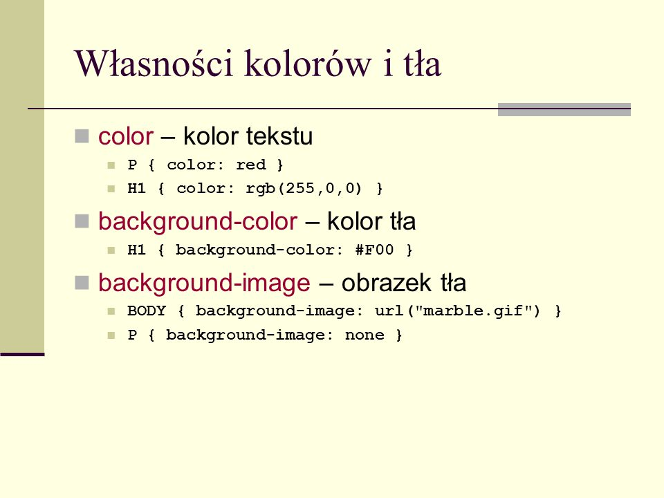 Własności kolorów i tła color – kolor tekstu P { color: red } H1 { color: rgb(255,0,0) } background-color – kolor tła H1 { background-color: #F00 } ba