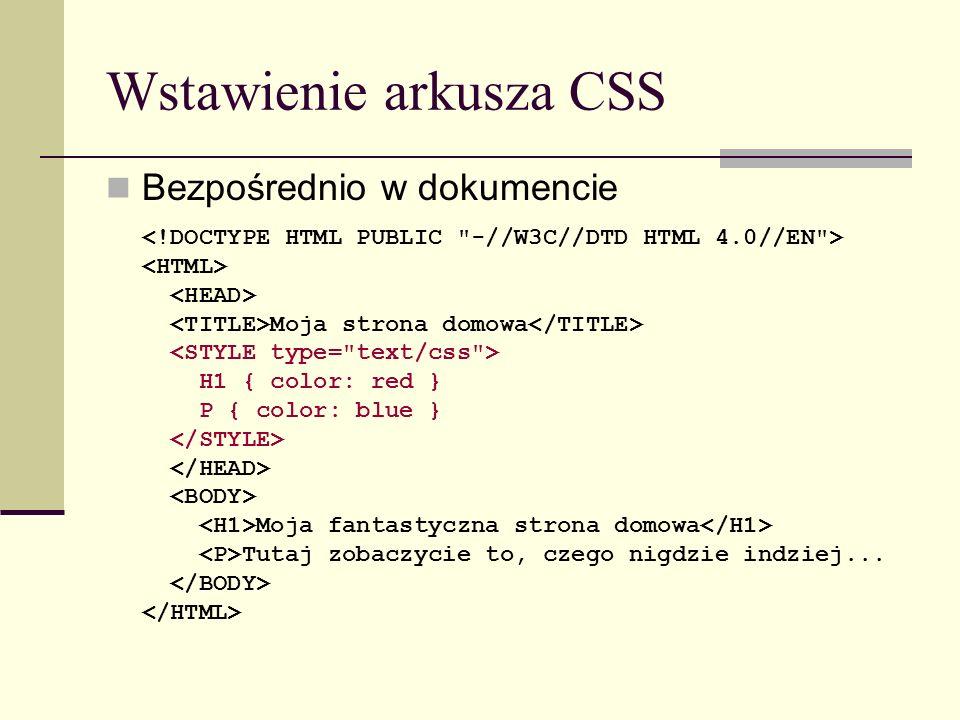 Wstawienie arkusza CSS Poprzez odwołanie do innego dokumentu Moja strona domowa <LINK rel= StyleSheet type= text/css href= mojstyl.css > Moja fantastyczna strona domowa Tutaj zobaczycie to, czego nigdzie indziej...