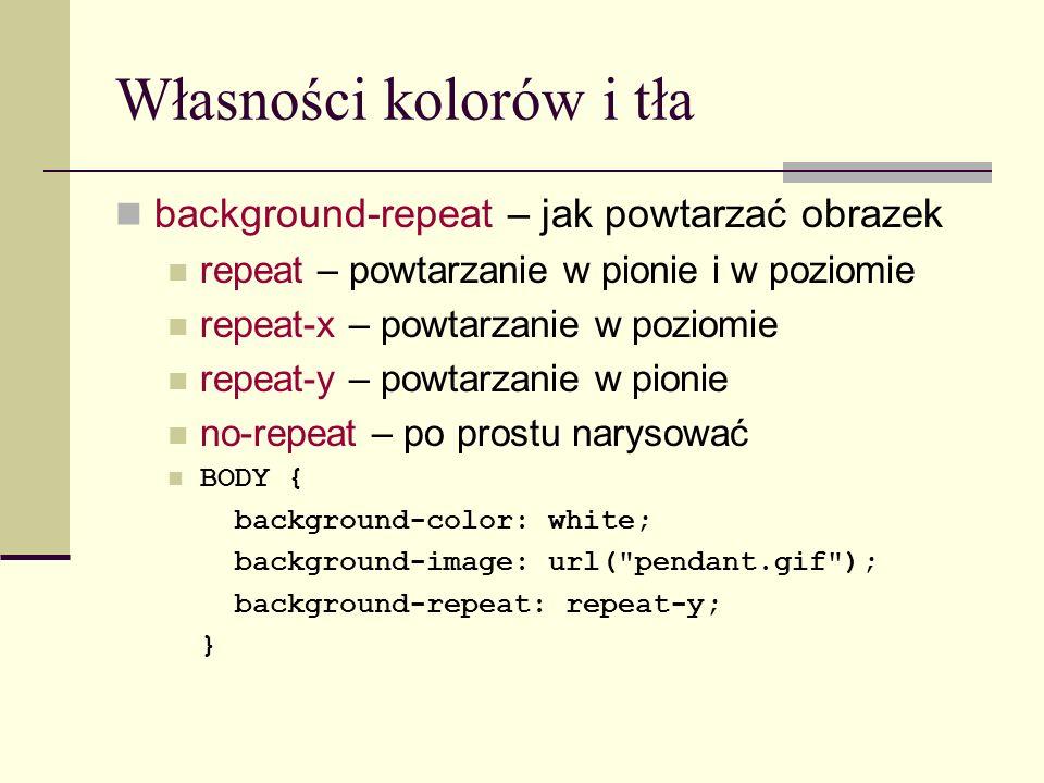 Własności kolorów i tła background-repeat – jak powtarzać obrazek repeat – powtarzanie w pionie i w poziomie repeat-x – powtarzanie w poziomie repeat-y – powtarzanie w pionie no-repeat – po prostu narysować BODY { background-color: white; background-image: url( pendant.gif ); background-repeat: repeat-y; }