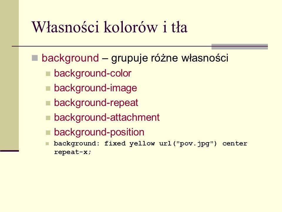 Własności kolorów i tła background – grupuje różne własności background-color background-image background-repeat background-attachment background-position background: fixed yellow url( pov.jpg ) center repeat-x;