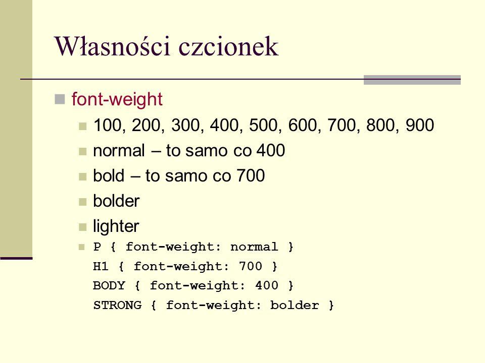 Własności czcionek font-weight 100, 200, 300, 400, 500, 600, 700, 800, 900 normal – to samo co 400 bold – to samo co 700 bolder lighter P { font-weight: normal } H1 { font-weight: 700 } BODY { font-weight: 400 } STRONG { font-weight: bolder }