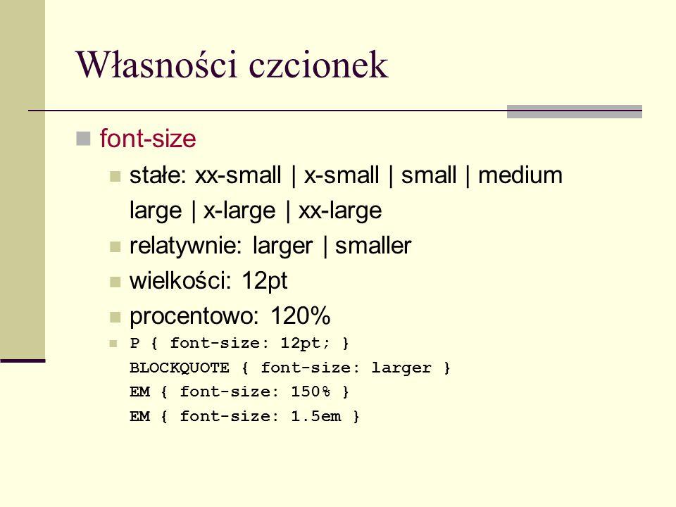 Własności czcionek font-size stałe: xx-small | x-small | small | medium large | x-large | xx-large relatywnie: larger | smaller wielkości: 12pt procentowo: 120% P { font-size: 12pt; } BLOCKQUOTE { font-size: larger } EM { font-size: 150% } EM { font-size: 1.5em }