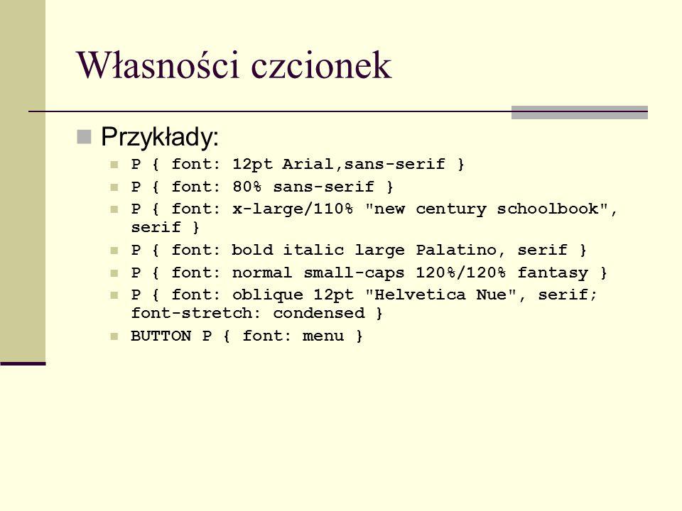 Własności czcionek Przykłady: P { font: 12pt Arial,sans-serif } P { font: 80% sans-serif } P { font: x-large/110% new century schoolbook , serif } P { font: bold italic large Palatino, serif } P { font: normal small-caps 120%/120% fantasy } P { font: oblique 12pt Helvetica Nue , serif; font-stretch: condensed } BUTTON P { font: menu }