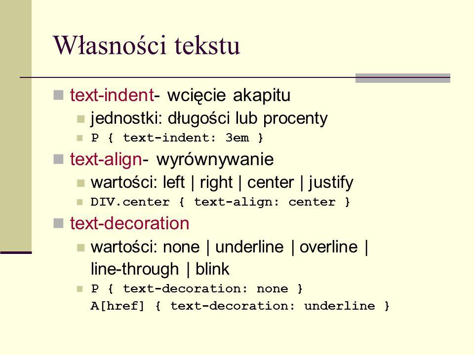 Własności tekstu text-indent- wcięcie akapitu jednostki: długości lub procenty P { text-indent: 3em } text-align- wyrównywanie wartości: left | right | center | justify DIV.center { text-align: center } text-decoration wartości: none | underline | overline | line-through | blink P { text-decoration: none } A[href] { text-decoration: underline }
