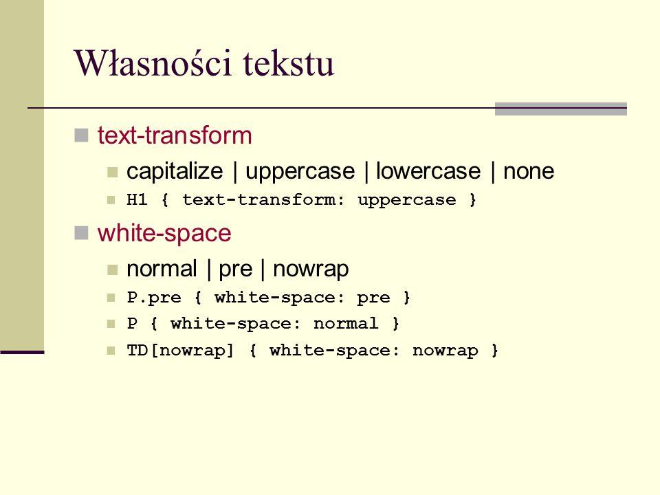 Własności tekstu text-transform capitalize | uppercase | lowercase | none H1 { text-transform: uppercase } white-space normal | pre | nowrap P.pre { white-space: pre } P { white-space: normal } TD[nowrap] { white-space: nowrap }