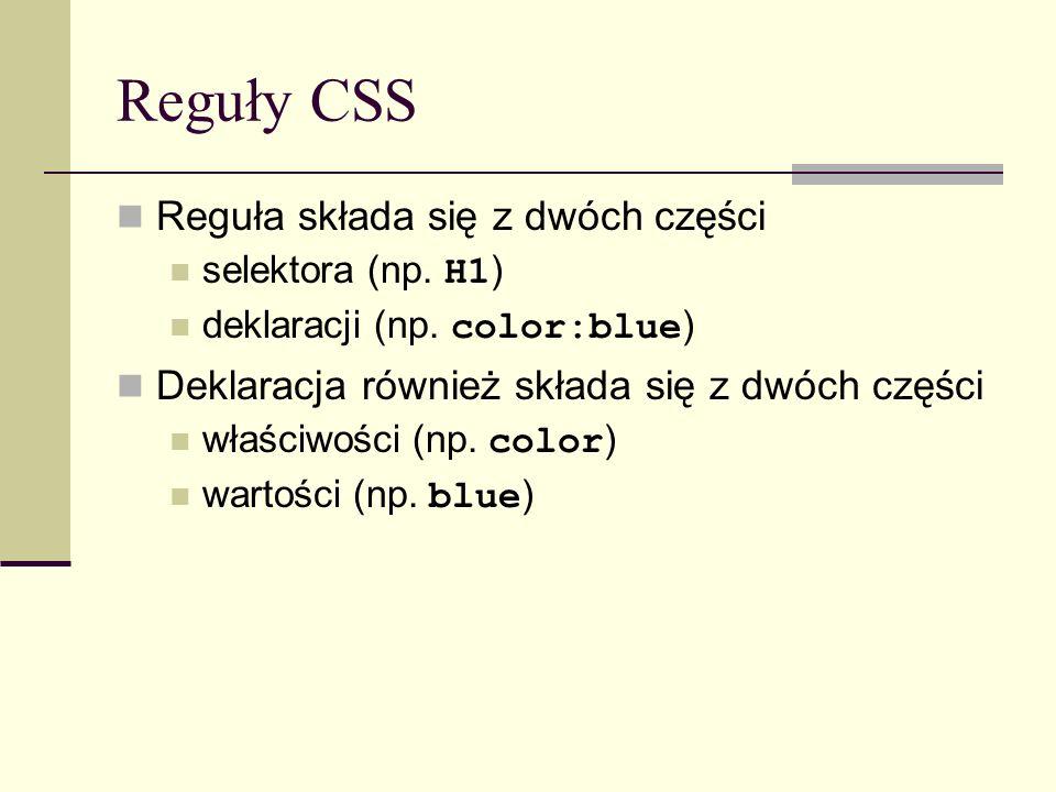 Reguły CSS Reguła składa się z dwóch części selektora (np. H1 ) deklaracji (np. color:blue ) Deklaracja również składa się z dwóch części właściwości
