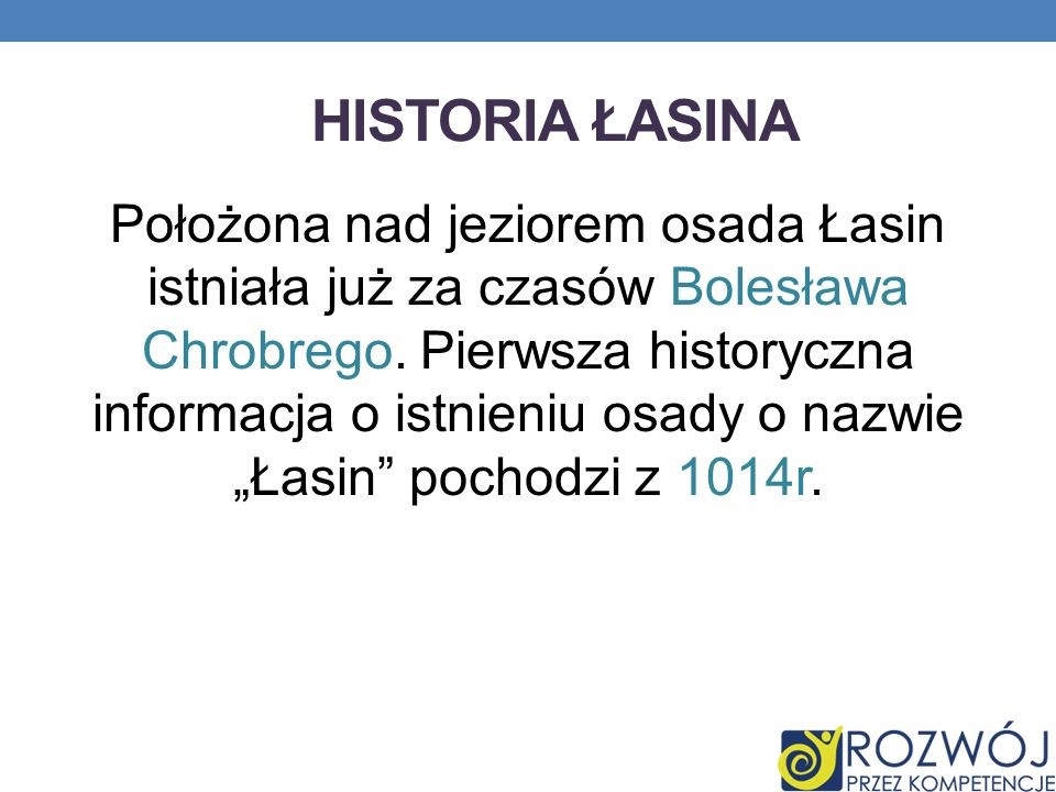 HISTORIA ŁASINA Położona nad jeziorem osada Łasin istniała już za czasów Bolesława Chrobrego. Pierwsza historyczna informacja o istnieniu osady o nazw