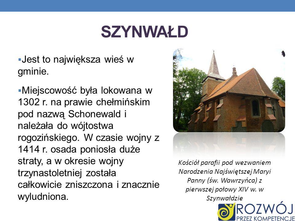 SZYNWAŁD Jest to największa wieś w gminie. Miejscowość była lokowana w 1302 r. na prawie chełmińskim pod nazwą Schonewald i należała do wójtostwa rogo