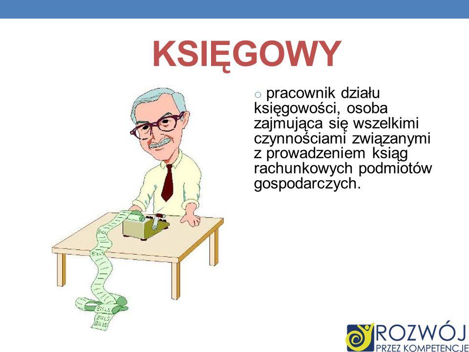 KSIĘGOWY o pracownik działu księgowości, osoba zajmująca się wszelkimi czynnościami związanymi z prowadzeniem ksiąg rachunkowych podmiotów gospodarczy