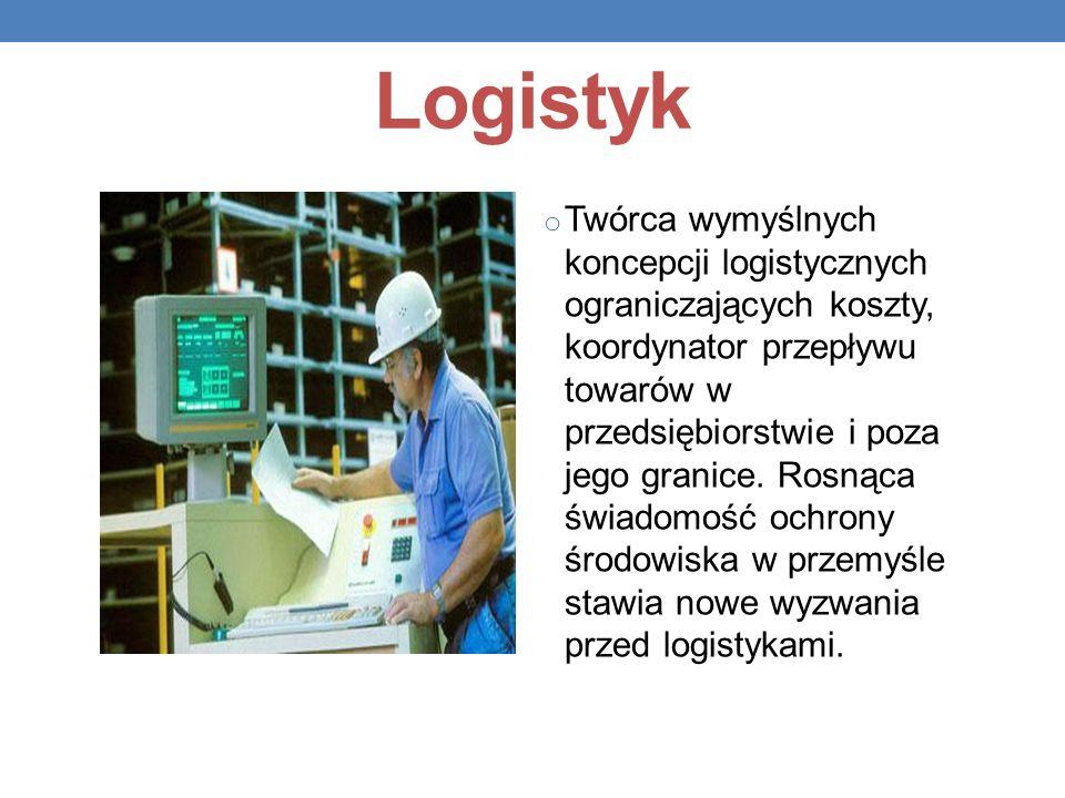 Logistyk o Twórca wymyślnych koncepcji logistycznych ograniczających koszty, koordynator przepływu towarów w przedsiębiorstwie i poza jego granice. Ro