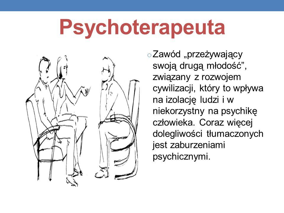 Psychoterapeuta o Zawód przeżywający swoją drugą młodość, związany z rozwojem cywilizacji, który to wpływa na izolację ludzi i w niekorzystny na psych