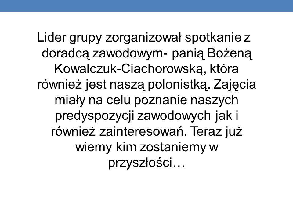 Lider grupy zorganizował spotkanie z doradcą zawodowym- panią Bożeną Kowalczuk-Ciachorowską, która również jest naszą polonistką. Zajęcia miały na cel