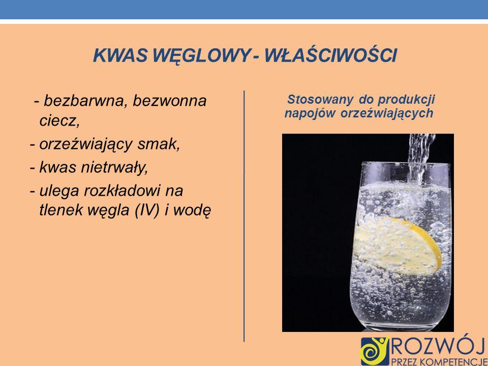 KWAS WĘGLOWY - WŁAŚCIWOŚCI - bezbarwna, bezwonna ciecz, - orzeźwiający smak, - kwas nietrwały, - ulega rozkładowi na tlenek węgla (IV) i wodę Stosowan