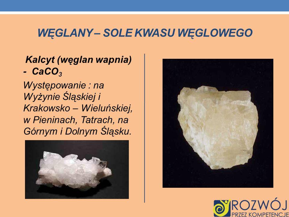 WĘGLANY – SOLE KWASU WĘGLOWEGO Kalcyt (węglan wapnia) - CaCO 3 Występowanie : na Wyżynie Śląskiej i Krakowsko – Wieluńskiej, w Pieninach, Tatrach, na