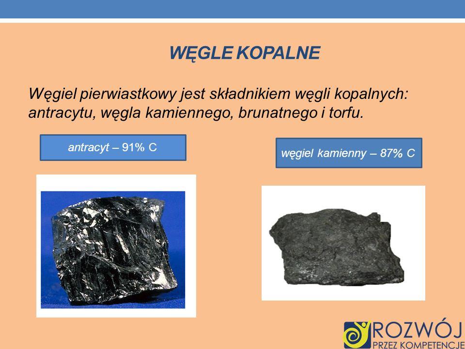 WĘGLE KOPALNE Węgiel pierwiastkowy jest składnikiem węgli kopalnych: antracytu, węgla kamiennego, brunatnego i torfu. antracyt – 91% C węgiel kamienny